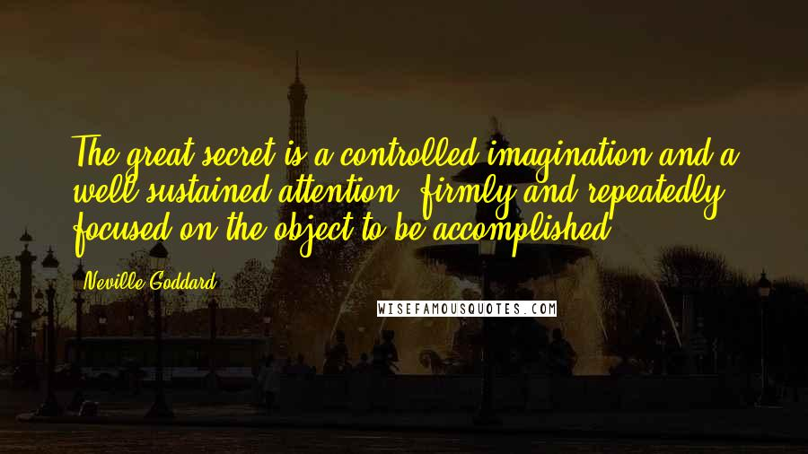 Neville Goddard quotes: The great secret is a controlled imagination and a well-sustained attention, firmly and repeatedly focused on the object to be accomplished.