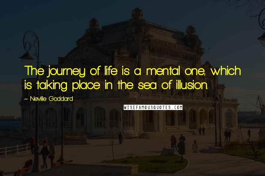Neville Goddard quotes: The journey of life is a mental one, which is taking place in the sea of illusion.