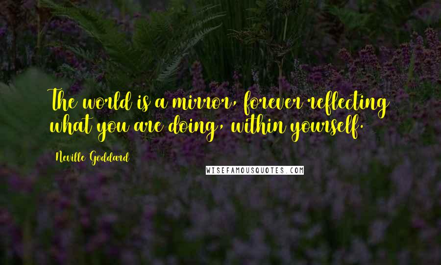Neville Goddard quotes: The world is a mirror, forever reflecting what you are doing, within yourself.