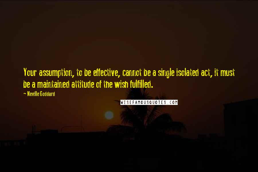 Neville Goddard quotes: Your assumption, to be effective, cannot be a single isolated act, it must be a maintained attitude of the wish fulfilled.