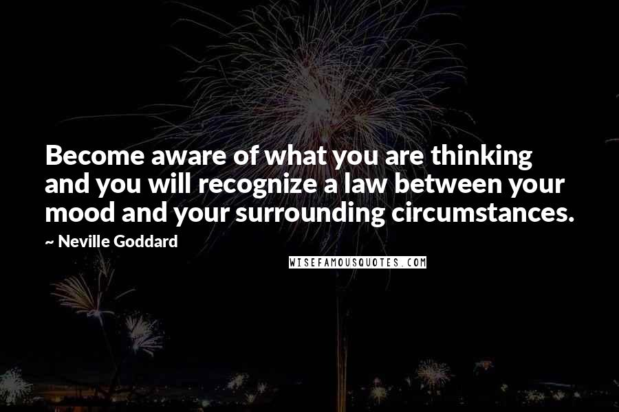 Neville Goddard quotes: Become aware of what you are thinking and you will recognize a law between your mood and your surrounding circumstances.