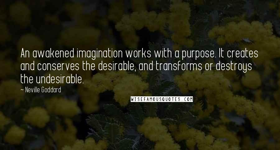 Neville Goddard quotes: An awakened imagination works with a purpose. It creates and conserves the desirable, and transforms or destroys the undesirable.
