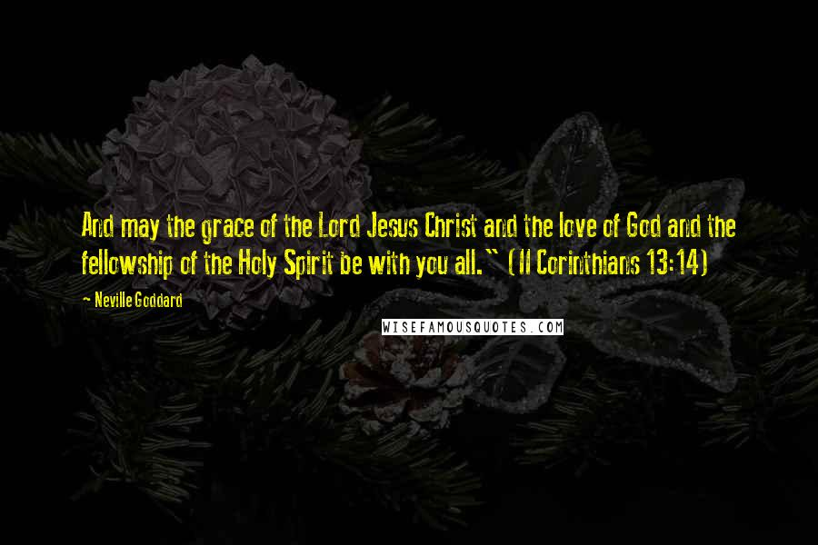 """Neville Goddard quotes: And may the grace of the Lord Jesus Christ and the love of God and the fellowship of the Holy Spirit be with you all."""" (II Corinthians 13:14)"""