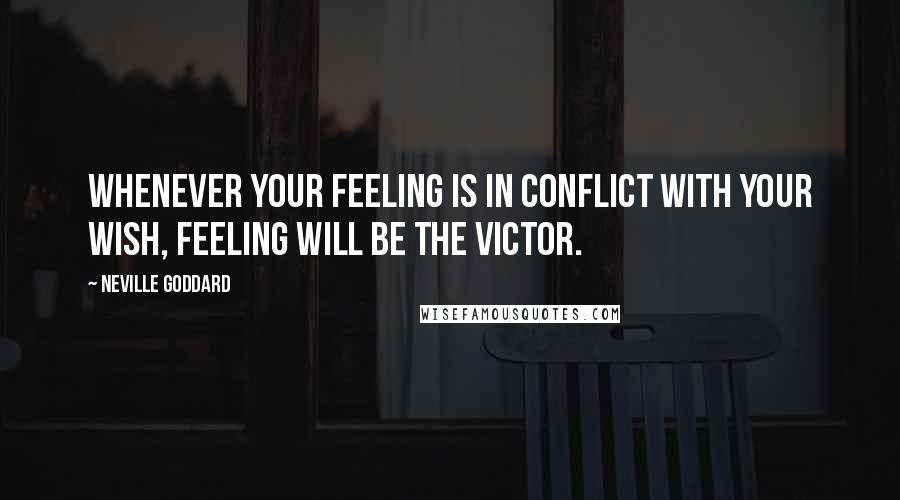 Neville Goddard quotes: Whenever your feeling is in conflict with your wish, feeling will be the victor.