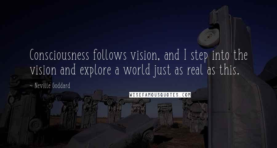 Neville Goddard quotes: Consciousness follows vision, and I step into the vision and explore a world just as real as this.