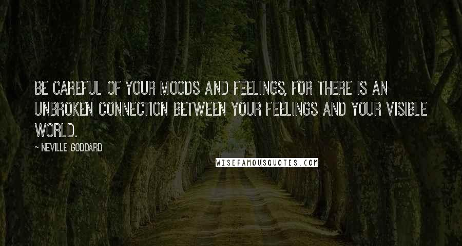 Neville Goddard quotes: Be careful of your moods and feelings, for there is an unbroken connection between your feelings and your visible world.