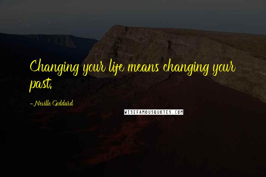 Neville Goddard quotes: Changing your life means changing your past.