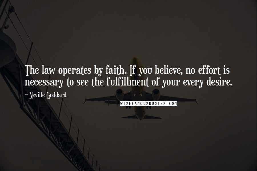 Neville Goddard quotes: The law operates by faith. If you believe, no effort is necessary to see the fulfillment of your every desire.