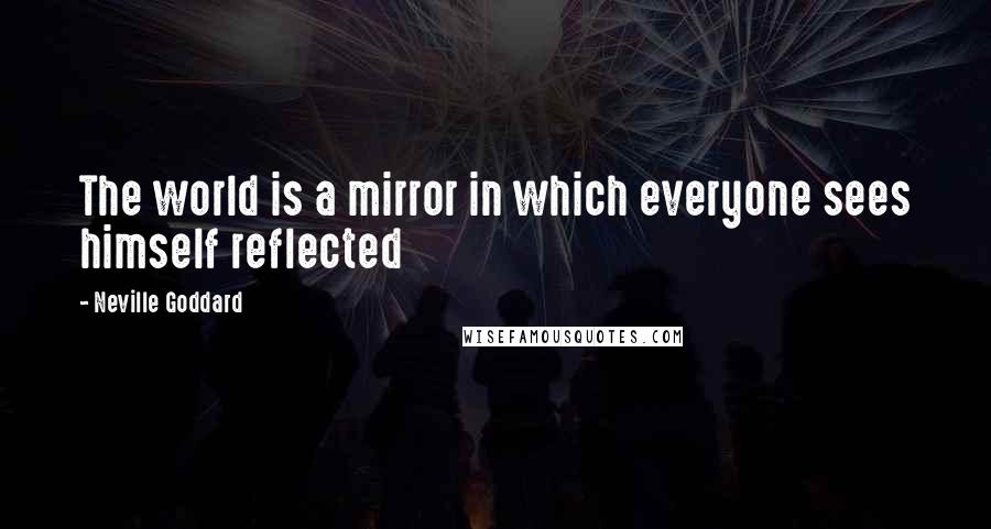 Neville Goddard quotes: The world is a mirror in which everyone sees himself reflected