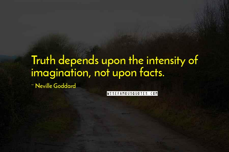 Neville Goddard quotes: Truth depends upon the intensity of imagination, not upon facts.