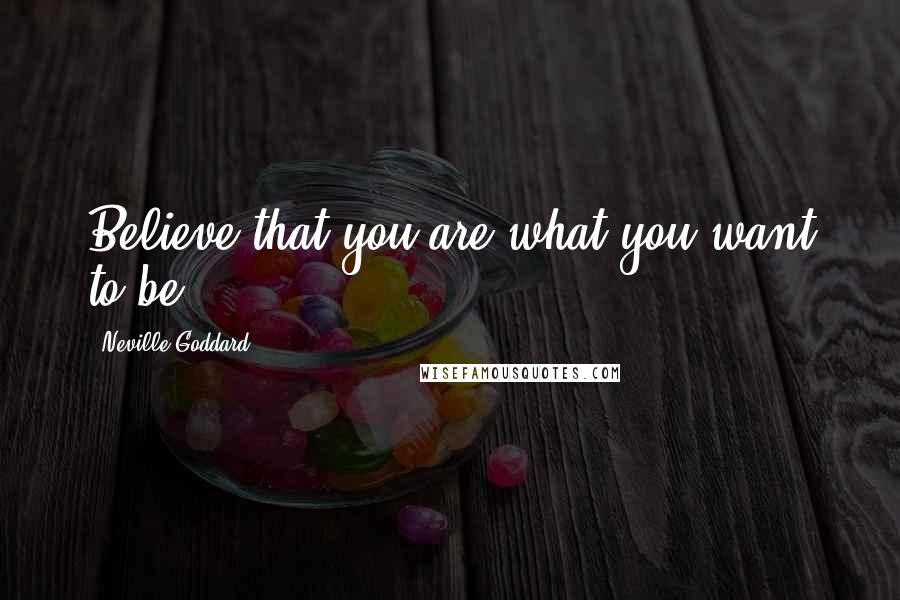 Neville Goddard quotes: Believe that you are what you want to be.