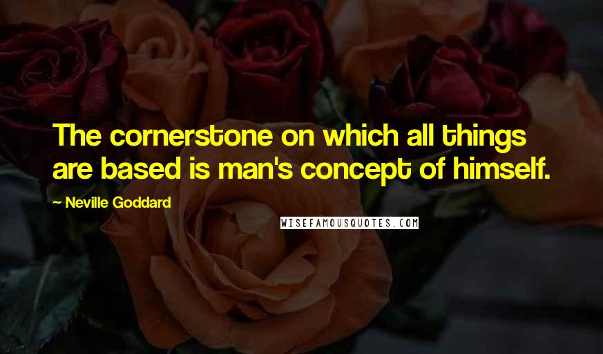 Neville Goddard quotes: The cornerstone on which all things are based is man's concept of himself.