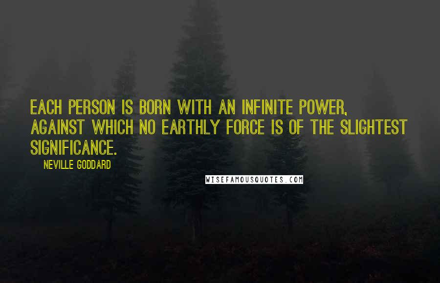 Neville Goddard quotes: Each person is born with an infinite power, against which no earthly force is of the slightest significance.