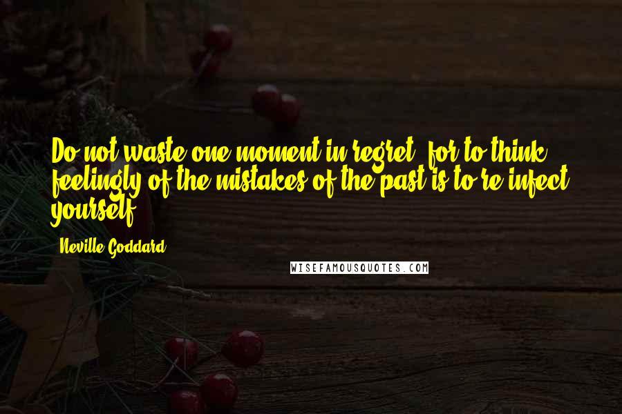 Neville Goddard quotes: Do not waste one moment in regret, for to think feelingly of the mistakes of the past is to re-infect yourself.