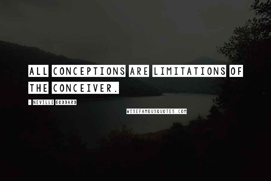 Neville Goddard quotes: All conceptions are limitations of the conceiver.