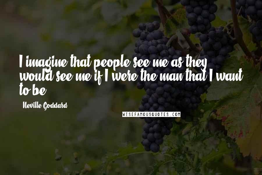 Neville Goddard quotes: I imagine that people see me as they would see me if I were the man that I want to be.