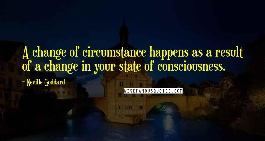Neville Goddard quotes: A change of circumstance happens as a result of a change in your state of consciousness.