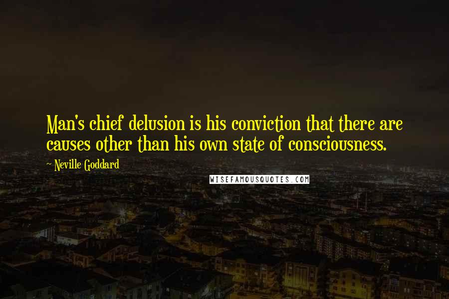 Neville Goddard quotes: Man's chief delusion is his conviction that there are causes other than his own state of consciousness.