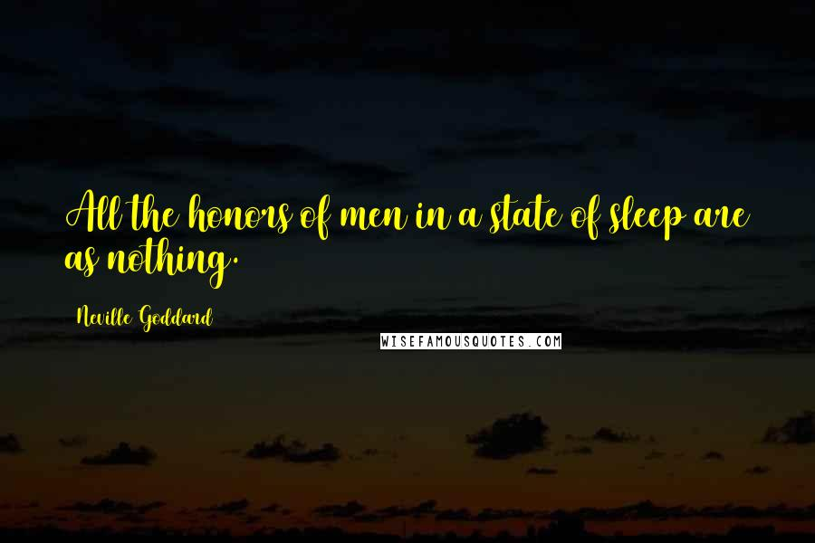 Neville Goddard quotes: All the honors of men in a state of sleep are as nothing.