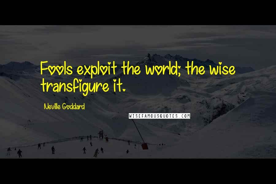 Neville Goddard quotes: Fools exploit the world; the wise transfigure it.