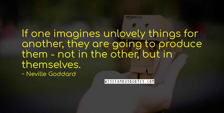 Neville Goddard quotes: If one imagines unlovely things for another, they are going to produce them - not in the other, but in themselves.