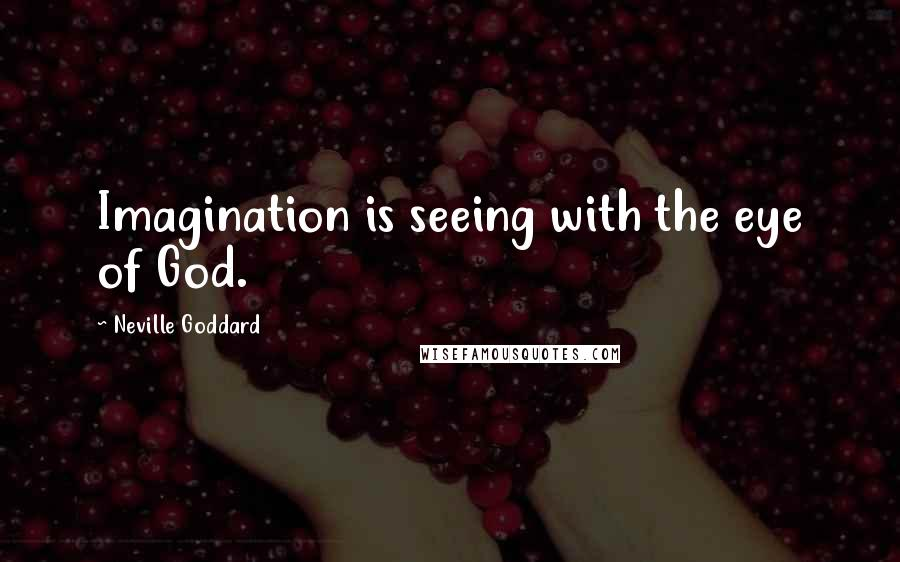 Neville Goddard quotes: Imagination is seeing with the eye of God.