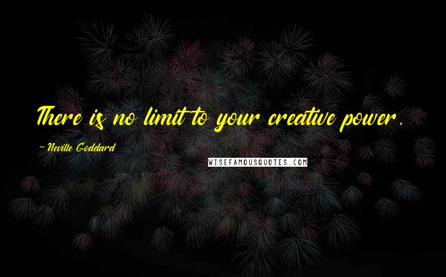 Neville Goddard quotes: There is no limit to your creative power.