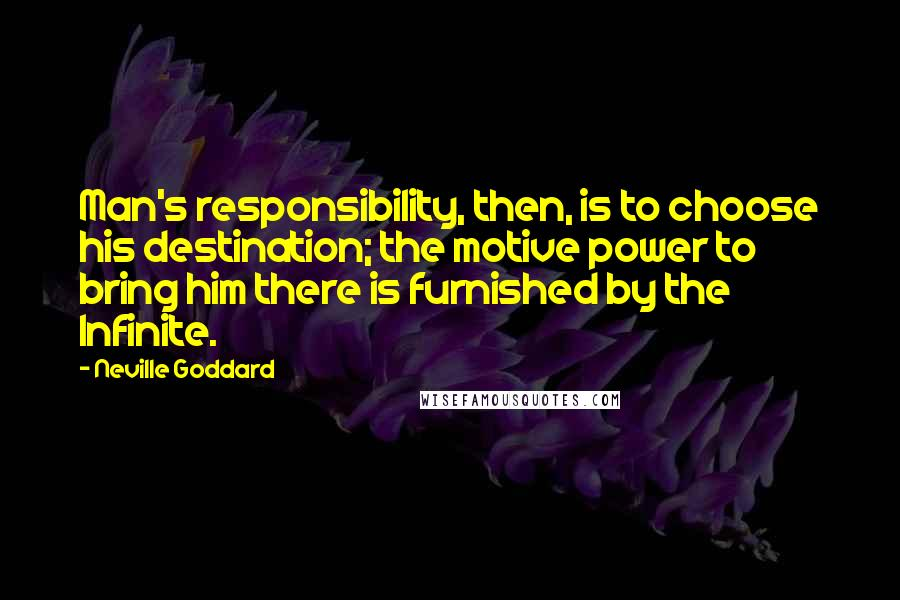 Neville Goddard quotes: Man's responsibility, then, is to choose his destination; the motive power to bring him there is furnished by the Infinite.