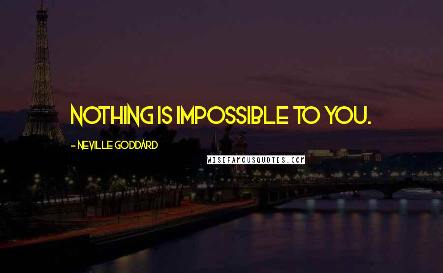 Neville Goddard quotes: NOTHING is impossible to you.