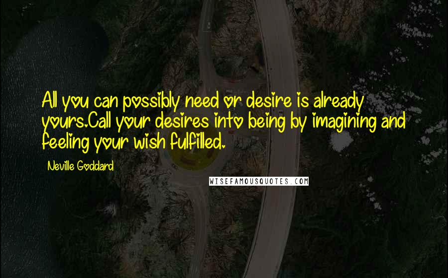 Neville Goddard quotes: All you can possibly need or desire is already yours.Call your desires into being by imagining and feeling your wish fulfilled.