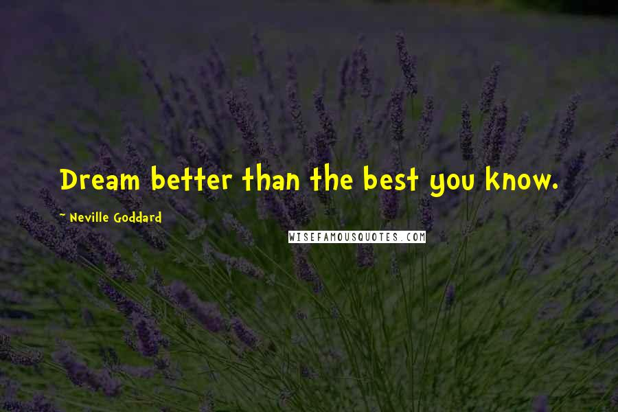 Neville Goddard quotes: Dream better than the best you know.