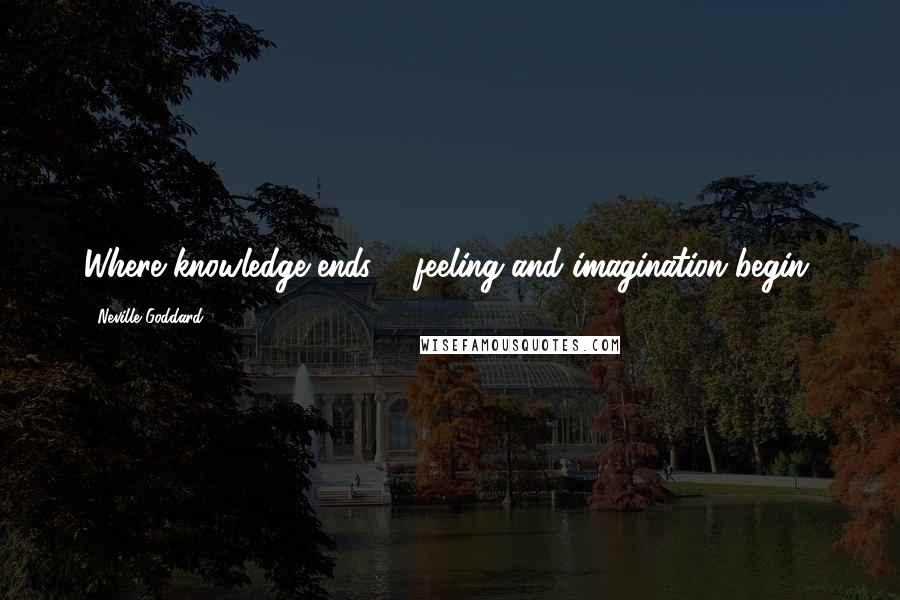 Neville Goddard quotes: Where knowledge ends ... feeling and imagination begin.