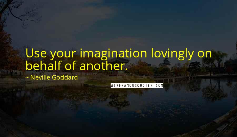 Neville Goddard quotes: Use your imagination lovingly on behalf of another.