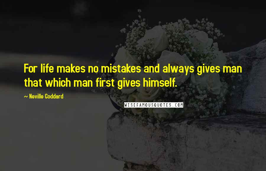 Neville Goddard quotes: For life makes no mistakes and always gives man that which man first gives himself.