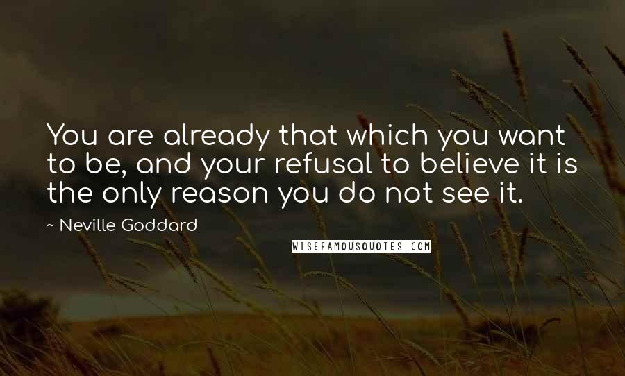 Neville Goddard quotes: You are already that which you want to be, and your refusal to believe it is the only reason you do not see it.