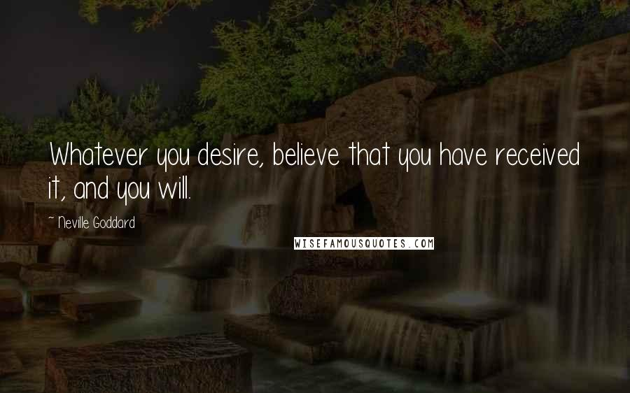 Neville Goddard quotes: Whatever you desire, believe that you have received it, and you will.