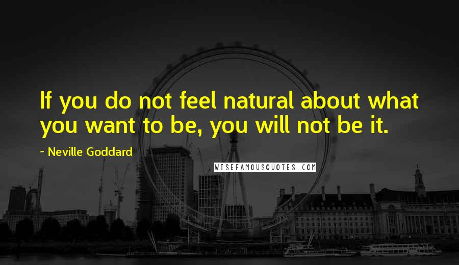 Neville Goddard quotes: If you do not feel natural about what you want to be, you will not be it.