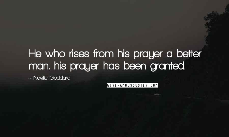 Neville Goddard quotes: He who rises from his prayer a better man, his prayer has been granted.