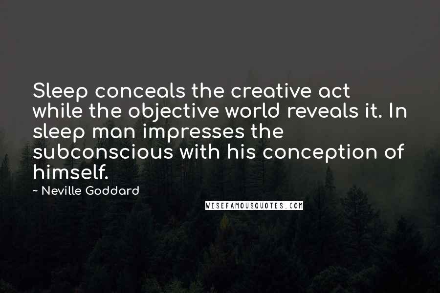 Neville Goddard quotes: Sleep conceals the creative act while the objective world reveals it. In sleep man impresses the subconscious with his conception of himself.