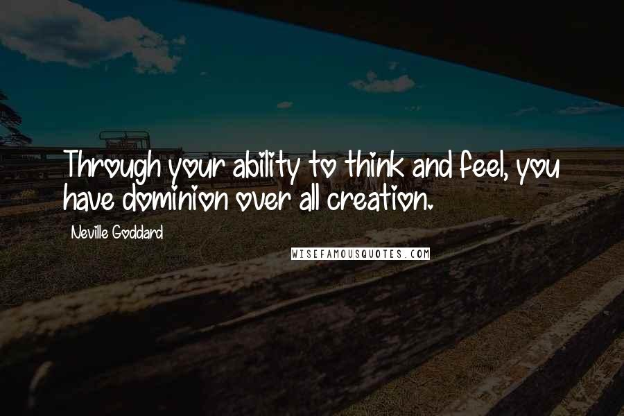 Neville Goddard quotes: Through your ability to think and feel, you have dominion over all creation.