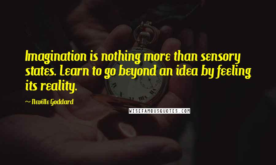 Neville Goddard quotes: Imagination is nothing more than sensory states. Learn to go beyond an idea by feeling its reality.