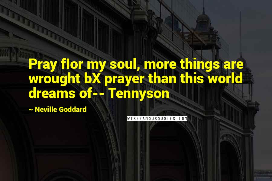Neville Goddard quotes: Pray fIor my soul, more things are wrought bX prayer than this world dreams of-- Tennyson