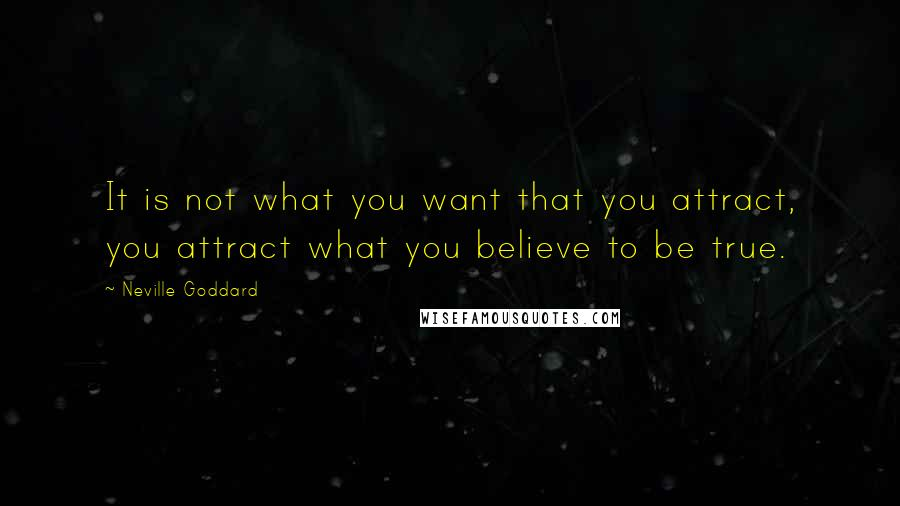 Neville Goddard quotes: It is not what you want that you attract, you attract what you believe to be true.
