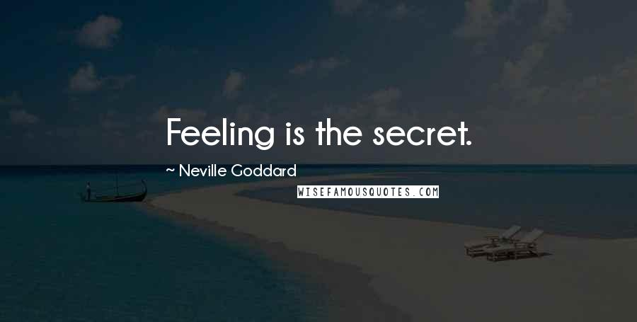 Neville Goddard quotes: Feeling is the secret.
