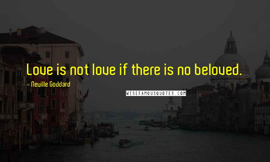 Neville Goddard quotes: Love is not love if there is no beloved.