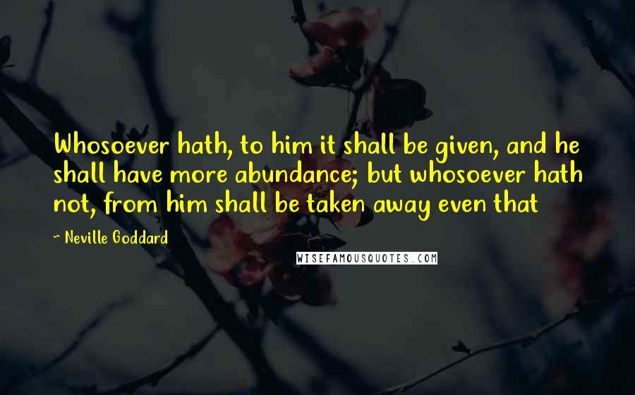 Neville Goddard quotes: Whosoever hath, to him it shall be given, and he shall have more abundance; but whosoever hath not, from him shall be taken away even that