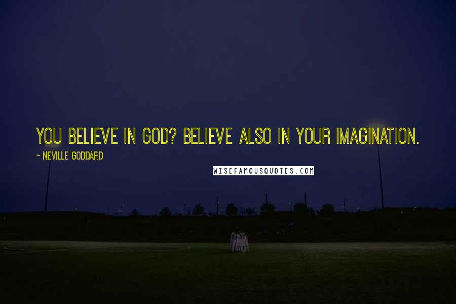 Neville Goddard quotes: You believe in God? Believe also in your imagination.