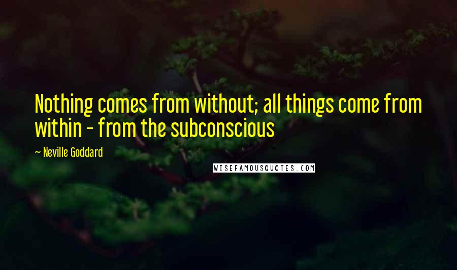 Neville Goddard quotes: Nothing comes from without; all things come from within - from the subconscious