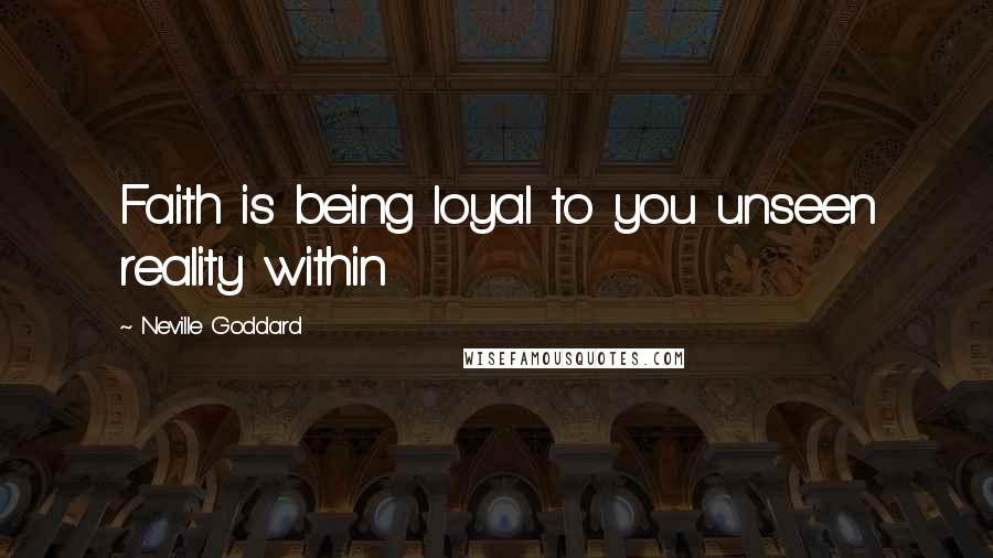 Neville Goddard quotes: Faith is being loyal to you unseen reality within
