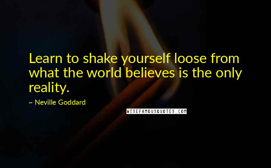 Neville Goddard quotes: Learn to shake yourself loose from what the world believes is the only reality.